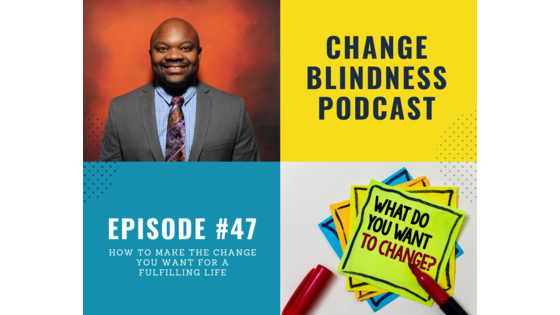 make the change you want, change you want, change your life, mindset podcast, live a fulfilling life